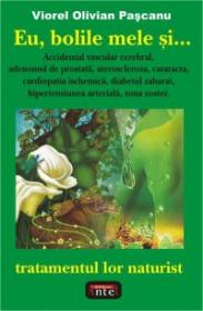 Eu, bolile mele si... tratamentul lor naturist - Viorel Olivian Pascanu