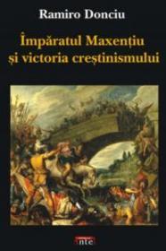 Imparatul Maxentiu si victoria crestinismului - Ramiro Donciu