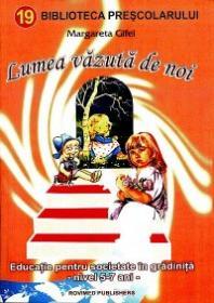 Lumea vazuta de noi (educatie pentru sanatate in gradinita, nivel 5-7 ani) - Margareta Gifei