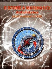 O istorie a matematicii. Vol.1 - Antichitatea pana in sec. VI (XIII) - Adrian C. Albu