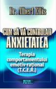 Cum sa va controlati anxietatea Terapia comportamentului emotiv-rational (T.C.E.R.) -  Dr. Albert Ellis