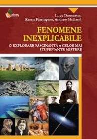 Fenomene Inexplicabile. O explorare fascinanta a celor mai stupefiante mistere - Lucy Doncaster, Karen Farrington, Andrew Holland