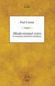 Modernismul retro in romanul romanesc interbelic - Paul Cernat