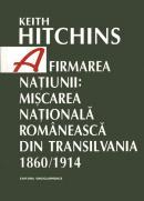 Afirmarea natiunii: miscarea nationala romaneasca din Transilvania. 1860/1914 - Keith Hitchins
