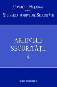 Arhivele Securitatii. Vol. 4 - Consiliul National pentru Studirea Arhivelor Securitatii