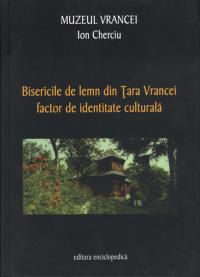 Bisericile de lemn din Tara Vrancei, factor de identitate culturala - Ion Cherciu