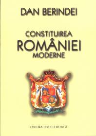 Constituirea Romaniei moderne. 150 de ani de la Unirea Principatelor - Dan Berindei