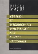 Cultura si istoriografia romaneasca sub semnul axiologiei - Mircea Maciu
