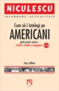 Cum sa-i intelegi pe americani. Ghid practic pentru vizita, studiu, angajare in SUA - Gary Althen