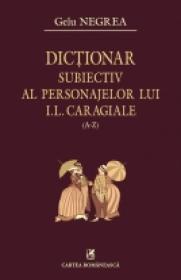 Dictionar subiectiv al personajelor lui I.L Caragiale (A-Z) - Gelu Negrea