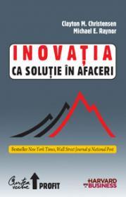Inovatia ca solutie in afaceri - Crearea si mentinerea unei cresteri de succes - Clayton M. Christensen, Michael E. Raynor