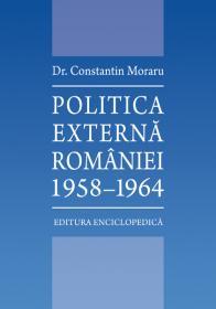 Politica externa a Romaniei. 1958-1964 - Dr. Constantin Moraru