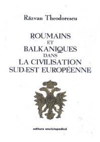Roumains et Balkaniques dans la civilisation sud-est europeenne - Razvan Theodorescu