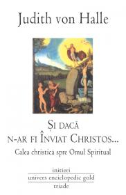Si daca n-ar fi Inviat Christos. Calea Christica spre Omul Spiritual - Judith von Halle