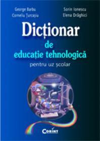 Dictionar de educatie tehnologica pentru uz scolar  - George Barbu, Corneliu Turcasiu, Sorin Ionescu