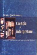 Creatie si interpretare. Studii despre arta cuvantului - Dorin Stefanescu