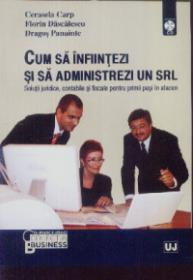 Cum sa infiintezi si sa administrezi un SRL - Cerasela Carp, Florin Dascalescu, Dragos Panaite