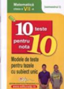 10 teste pentru nota 10 cls. a VII-a matematica (modele de teste pentru tezele cu subiect unic) semestrul I -