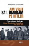 Am vrut sa-l omoram pe Hitler Operatiunea Walkyria -  Philipp von Boeselager