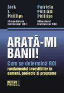 Arata-mi banii! Cum se determina ROI (randamentul investitiilor in oameni, proiecte si programe) -  Jack J. Phillips , Patricia P. Phillips