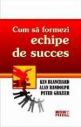 Cum sa formezi echipe de succes -  Kenneth Blanchard , Alan Randolph, Peter Grazier