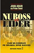 Nu boss, ci lider Cum sa conduci pe drumul spre succes -  John Adair , Peter Reed