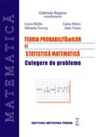 Teoria probabilitatilor si statistica matematica - culegere de probleme - Gabriela Beganu, Luiza Badin, Liana Manu, Mihaela Covrig, Aida Toma