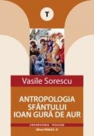 ANTROPOLOGIA SFANTULUI IOAN GURA DE AUR - SORESCU, Vasile