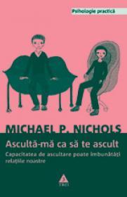 Asculta-ma ca sa te ascult. Capacitatea de ascultare poate imbunatati relatiile noastre - Michael P. Nichols