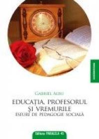 EDUCATIA, PROFESORUL SI VREMURILE. Eseuri de pedagogie sociala - ALBU, Gabriel