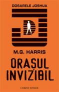 Orasul invizibil: seria dosarele joshua  - M.G. Harris