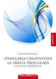 STIMULAREA CREATIVITATII LA VARSTA PRESCOLARA. Un studiu experimental - DANESCU, Elena