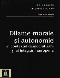 Dileme morale si autonomie in contextul democratizarii si al integrarii europene - Ion Copoeru , Nicoleta Szabo