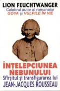 Intelepciunea Nebunului - SFARSITUL SI TRANSFIGURAREA LUI JEAN JACQUES ROUSSEAU - Lion Feuchtwanger