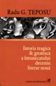 Istoria tragica si groteasca a intunecatului deceniu literar noua - Radu G. Teposu