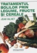 Tratamentul bolilor prin legume, fructe si cereale - Jean Valnet