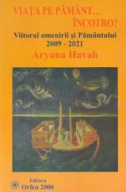 Viata pe Pamant... incotro?. Viitorul omenirii si Pamantului: 2009-2021 - Aryana Havah