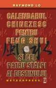 Calendarul chinezesc pentru feng shui si cei patru stalpi ai destinului - Raymond Lo