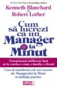 Cum sa lucrezi ca un manager la minut Cum sa transformi cele trei secrete ale Managerului la Minut in abilitati practice -  Kenneth Blanchard , Robert Lorber