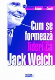 Cum se formeaza lideri ca Jack Welch -  Stephen H. Baum , Dave Conti