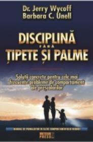Disciplina fara tipete si palme Solutii concrete pentru problemele de comportament ale prescolarilor -  Dr. Jerry Wycoff , Barbara C. Unell