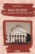 Orasul Bucuresti intre 1 septembrie 1939 si 30 decembrie 1947 - Gabriel Cioloran