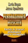 Persuasiunea mascata Tactici si trucuri psihologice pentru invingatori -  Kevin Hogan , James Speakman