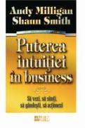 Puterea intuitiei in business Sa vezi, sa simti, sa gandesti, sa actionezi -  Andy Milligan , Shaun Smith