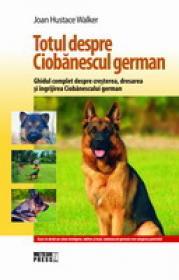 Totul despre Ciobanescul german Ghidul complet despre cresterea, dresarea si ingrijirea Ciobanescului german -  Joan Hustace Walker