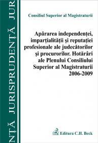 Apararea independentei, impartialitatii si reputatiei profesionale ale judecatorilor si procurorilor. Hotarari ale Plenului CSM 2006-2009 - Consiliul Superior al Magistraturii