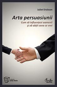 Arta persuasiunii - Cum sa influentezi oamenii si sa obtii ceea ce vrei - Juliet Erickson