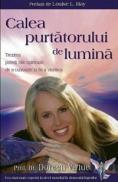 Calea purtatorului de lumina. Trezirea puterii tale spirituale de a cunoaste si de a vindeca - Prof. Dr. Doreen Virtue
