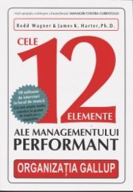 Cele 12 Elemente ale Managementului Performant - Rodd Wagner & James K. Harter, Ph.d