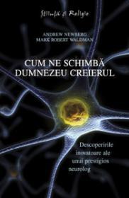 Cum ne schimba Dumnezeu creierul - Descoperirile inovatoare ale unui prestigios neurolog - Andrew Newberg, Mark Robert Waldman
